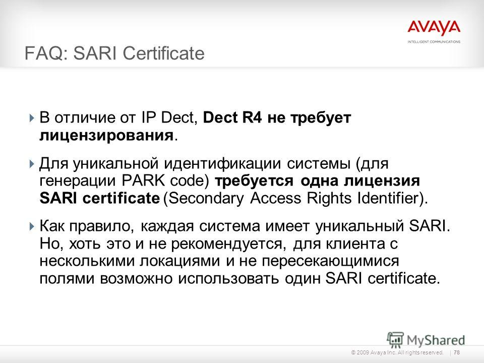 © 2009 Avaya Inc. All rights reserved.78 FAQ: SARI Certificate В отличие от IP Dect, Dect R4 не требует лицензирования. Для уникальной идентификации системы (для генерации PARK code) требуется одна лицензия SARI certificate (Secondary Access Rights I