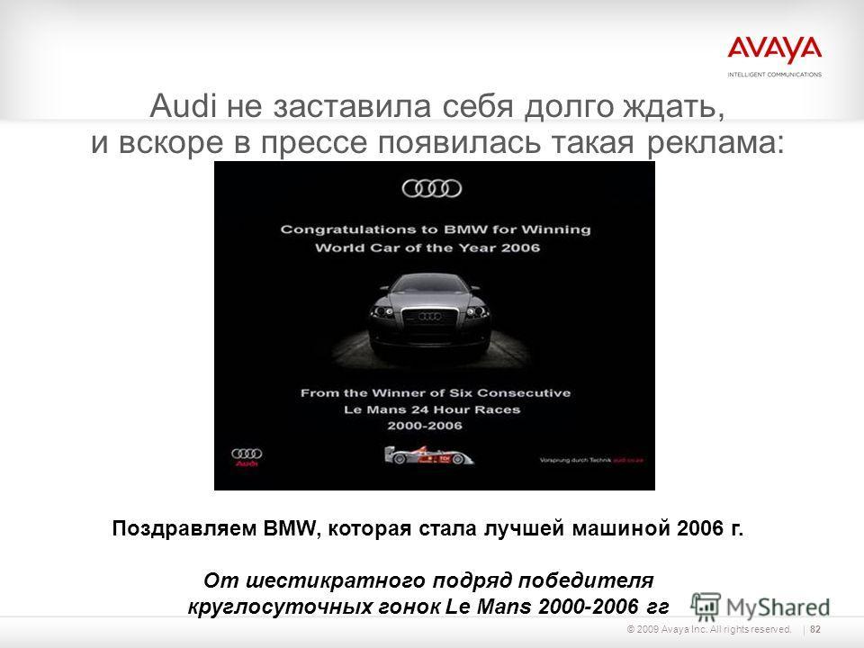 © 2009 Avaya Inc. All rights reserved.82 Audi не заставила себя долго ждать, и вскоре в прессе появилась такая реклама: Поздравляем BMW, которая стала лучшей машиной 2006 г. От шестикратного подряд победителя круглосуточных гонок Le Mans 2000-2006 гг