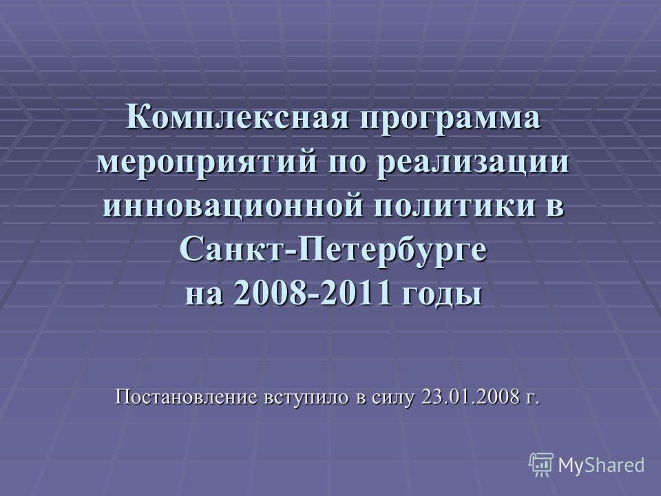 Комплексная программа мероприятий по реализации инновационной политики в Санкт-Петербурге на 2008-2011 годы Постановление вступило в силу 23.01.2008 г.