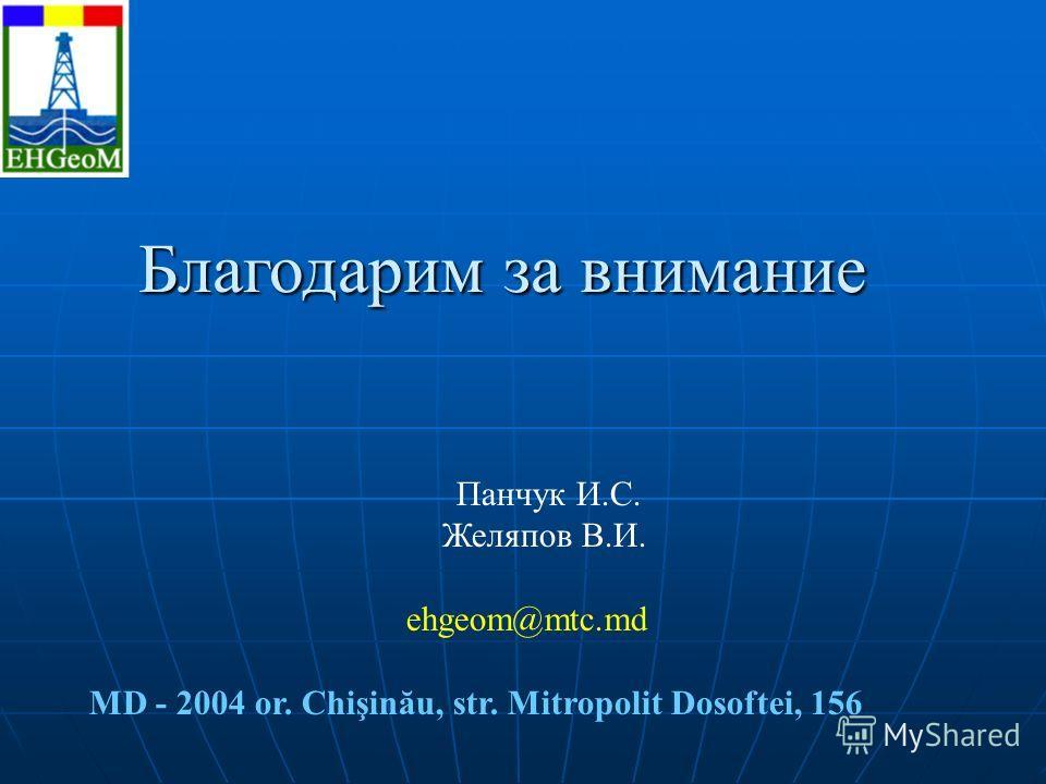 Благодарим за внимание Панчук И.С. Желяпов В.И. ehgeom@mtc.md MD - 2004 or. Chişinău, str. Mitropolit Dosoftei, 156