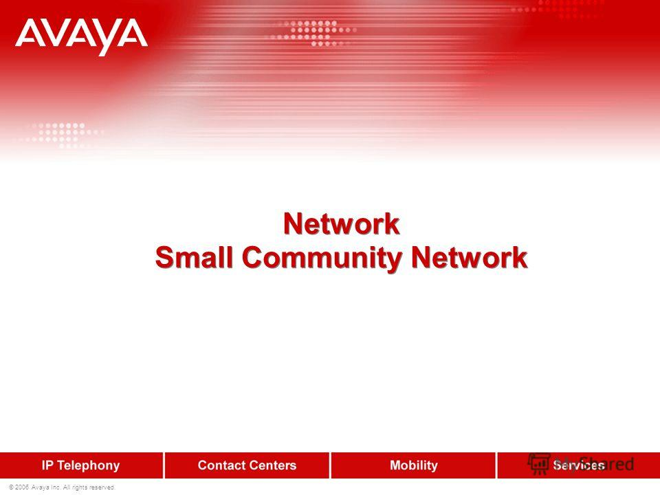 © 2006 Avaya Inc. All rights reserved. Network Small Community Network Network Small Community Network