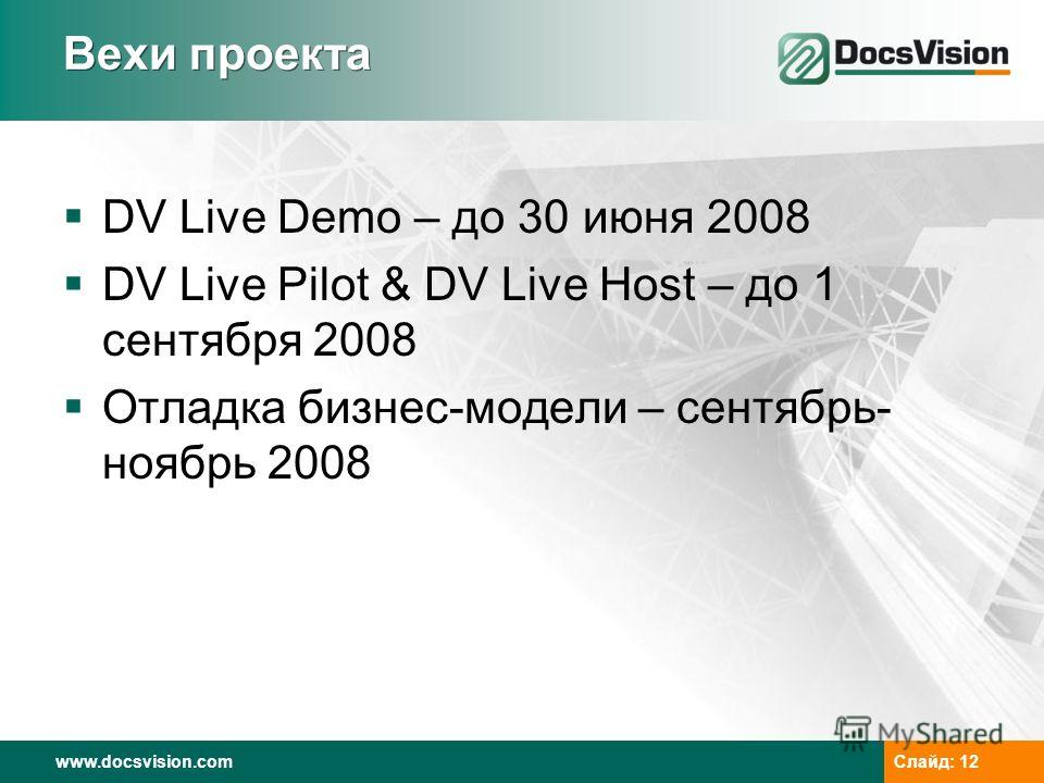 www.docsvision.com Слайд: 12 Вехи проекта DV Live Demo – до 30 июня 2008 DV Live Pilot & DV Live Host – до 1 сентября 2008 Отладка бизнес-модели – сентябрь- ноябрь 2008