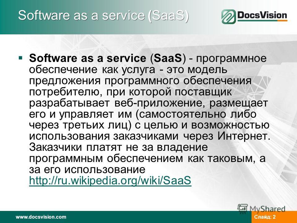 www.docsvision.com Слайд: 2 Software as a service (SaaS) Software as a service (SaaS) - программное обеспечение как услуга - это модель предложения программного обеспечения потребителю, при которой поставщик разрабатывает веб-приложение, размещает ег