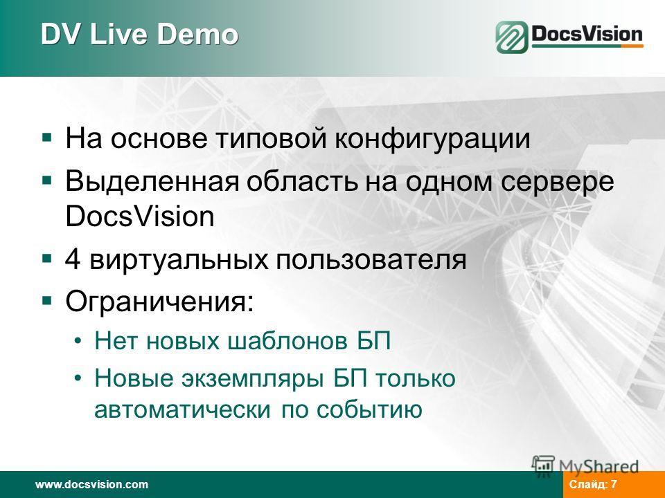www.docsvision.com Слайд: 7 DV Live Demo На основе типовой конфигурации Выделенная область на одном сервере DocsVision 4 виртуальных пользователя Ограничения: Нет новых шаблонов БП Новые экземпляры БП только автоматически по событию