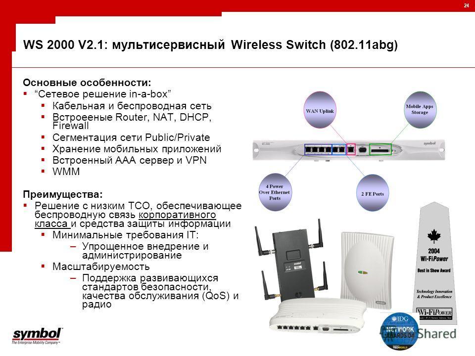 24 WS 2000 V2.1: мультисервисный Wireless Switch (802.11abg) Основные особенности: Сетевое решение in-a-box Кабельная и беспроводная сеть Встроееные Router, NAT, DHCP, Firewall Сегментация сети Public/Private Хранение мобильных приложений Встроенный