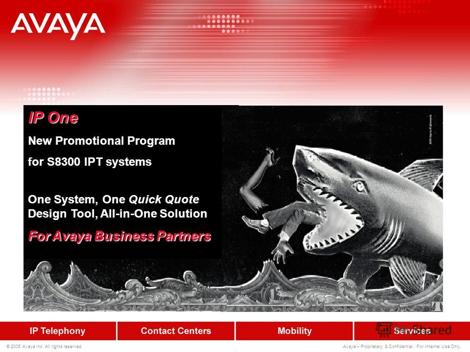 © 2005 Avaya Inc. All rights reserved. Avaya – Proprietary & Confidential. For Internal Use Only. IP One New Promotional Program for S8300 IPT systems One System, One Quick Quote Design Tool, All-in-One Solution For Avaya Business Partners
