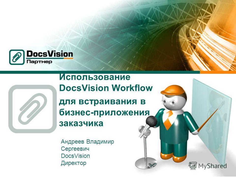 Использование DocsVision Workflow для встраивания в бизнес-приложения заказчика Андреев Владимир Сергеевич DocsVision Директор