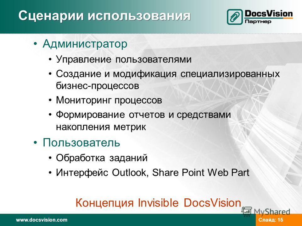 www.docsvision.com Слайд: 15 Сценарии использования Администратор Управление пользователями Создание и модификация специализированных бизнес-процессов Мониторинг процессов Формирование отчетов и средствами накопления метрик Пользователь Обработка зад