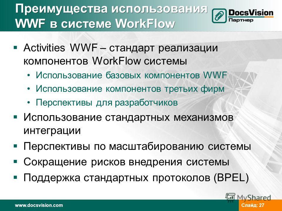 www.docsvision.com Слайд: 27 Преимущества использования WWF в системе WorkFlow Activities WWF – стандарт реализации компонентов WorkFlow системы Использование базовых компонентов WWF Использование компонентов третьих фирм Перспективы для разработчико