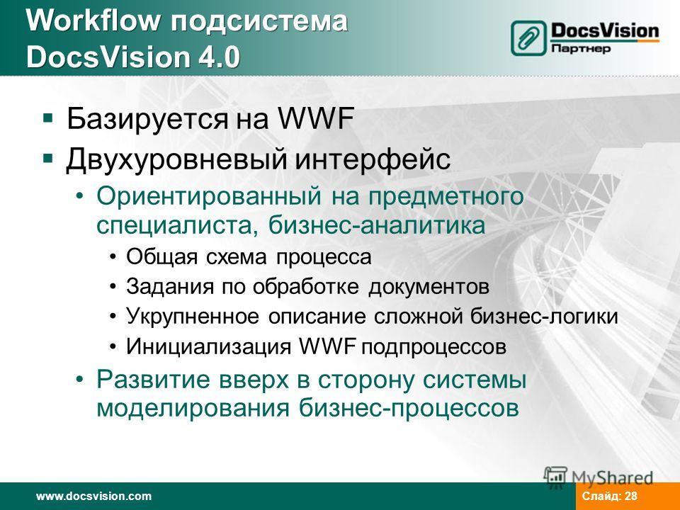www.docsvision.com Слайд: 28 Workflow подсистема DocsVision 4.0 Базируется на WWF Двухуровневый интерфейс Ориентированный на предметного специалиста, бизнес-аналитика Общая схема процесса Задания по обработке документов Укрупненное описание сложной б