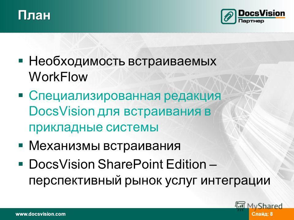 www.docsvision.com Слайд: 8 План Необходимость встраиваемых WorkFlow Специализированная редакция DocsVision для встраивания в прикладные системы Механизмы встраивания DocsVision SharePoint Edition – перспективный рынок услуг интеграции
