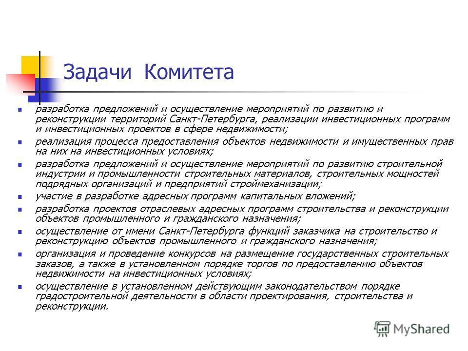 Задачи Комитета разработка предложений и осуществление мероприятий по развитию и реконструкции территорий Санкт-Петербурга, реализации инвестиционных программ и инвестиционных проектов в сфере недвижимости; реализация процесса предоставления объектов