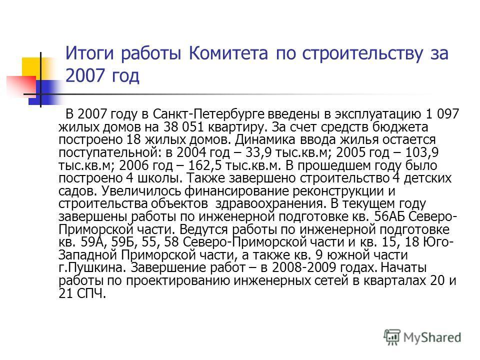 Итоги работы Комитета по строительству за 2007 год В 2007 году в Санкт-Петербурге введены в эксплуатацию 1 097 жилых домов на 38 051 квартиру. За счет средств бюджета построено 18 жилых домов. Динамика ввода жилья остается поступательной: в 2004 год
