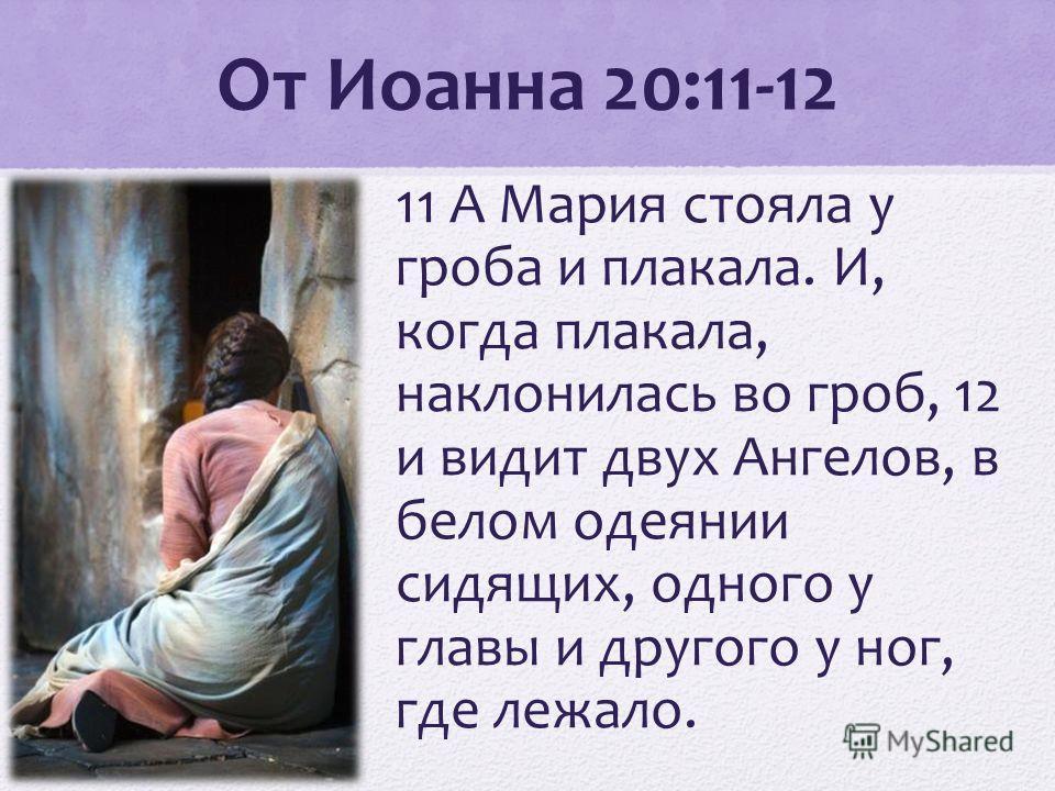 От Иоанна 20:11-12 11 А Мария стояла у гроба и плакала. И, когда плакала, наклонилась во гроб, 12 и видит двух Ангелов, в белом одеянии сидящих, одного у главы и другого у ног, где лежало.