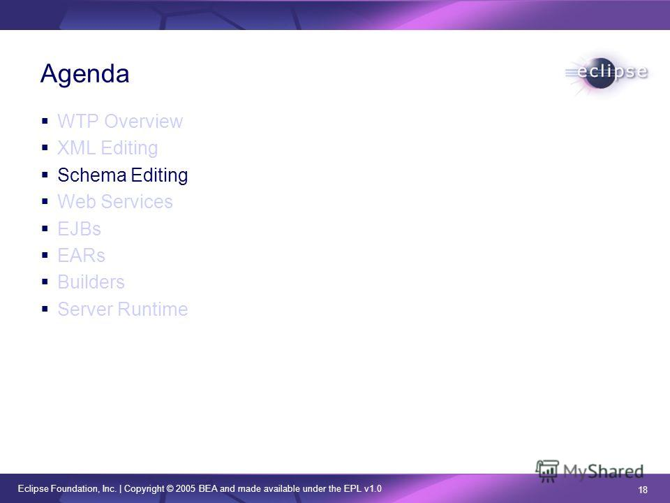 Eclipse Foundation, Inc. | Copyright © 2005 BEA and made available under the EPL v1.0 18 Agenda WTP Overview XML Editing Schema Editing Web Services EJBs EARs Builders Server Runtime