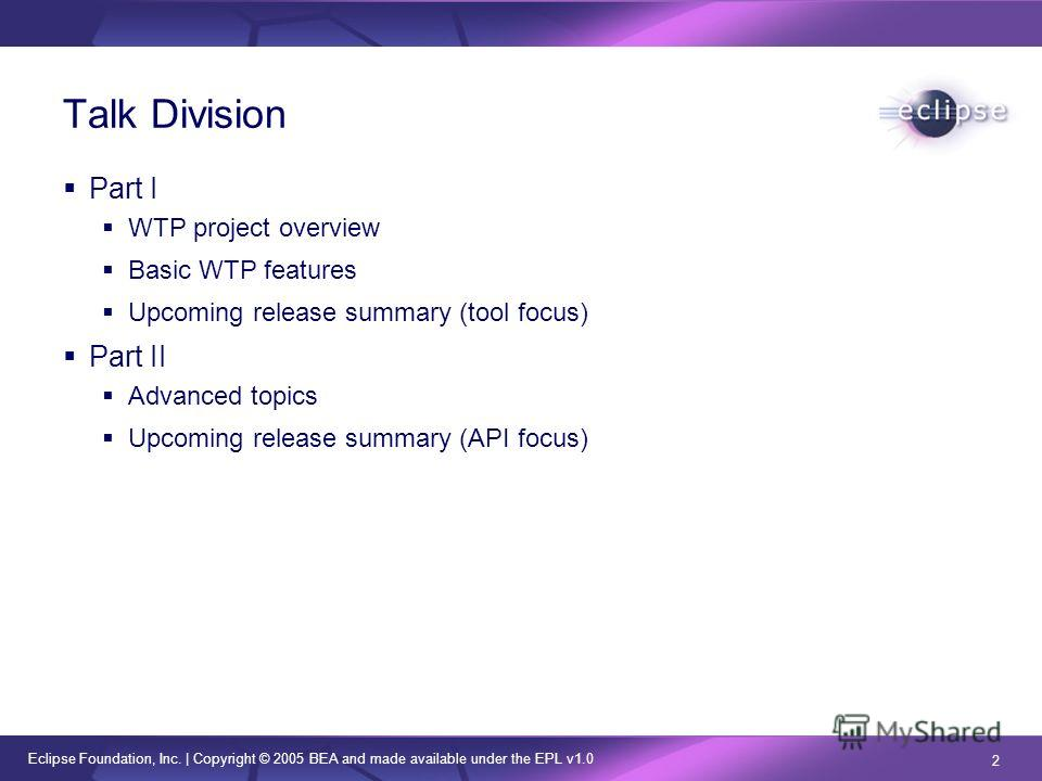 Eclipse Foundation, Inc. | Copyright © 2005 BEA and made available under the EPL v1.0 2 Talk Division Part I WTP project overview Basic WTP features Upcoming release summary (tool focus) Part II Advanced topics Upcoming release summary (API focus)