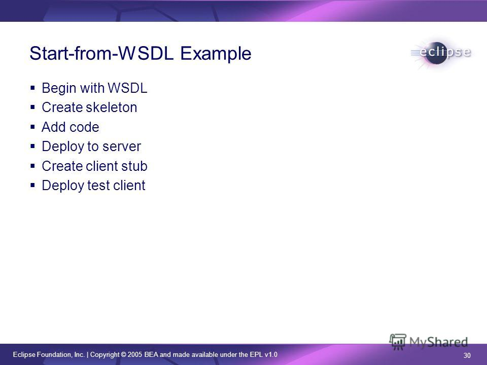 Eclipse Foundation, Inc. | Copyright © 2005 BEA and made available under the EPL v1.0 30 Start-from-WSDL Example Begin with WSDL Create skeleton Add code Deploy to server Create client stub Deploy test client