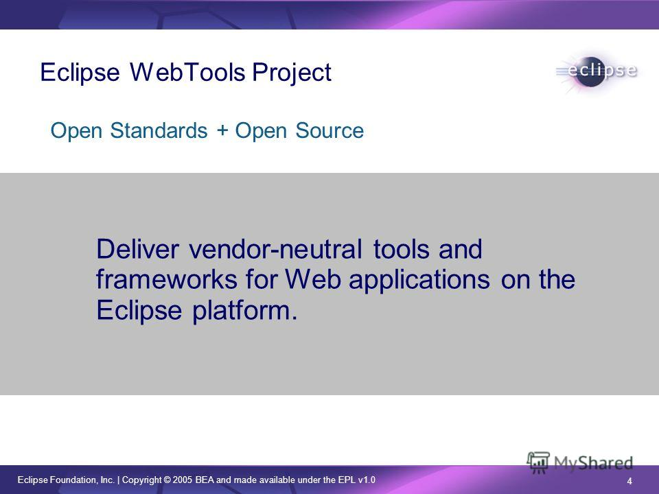 Eclipse Foundation, Inc. | Copyright © 2005 BEA and made available under the EPL v1.0 4 Deliver vendor-neutral tools and frameworks for Web applications on the Eclipse platform. Open Standards + Open Source Eclipse WebTools Project