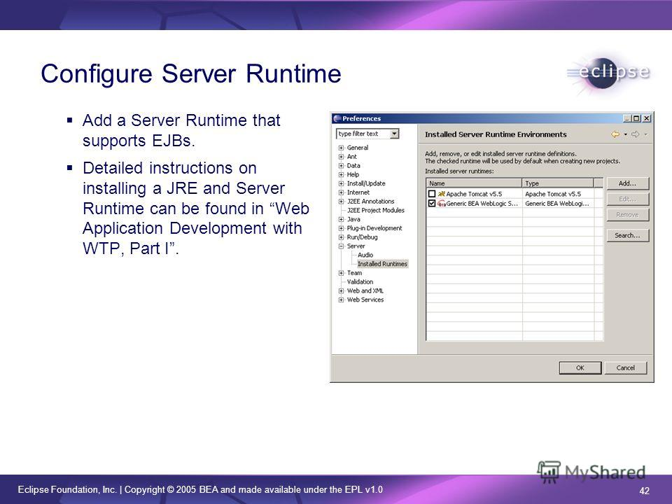 Eclipse Foundation, Inc. | Copyright © 2005 BEA and made available under the EPL v1.0 42 Configure Server Runtime Add a Server Runtime that supports EJBs. Detailed instructions on installing a JRE and Server Runtime can be found in Web Application De