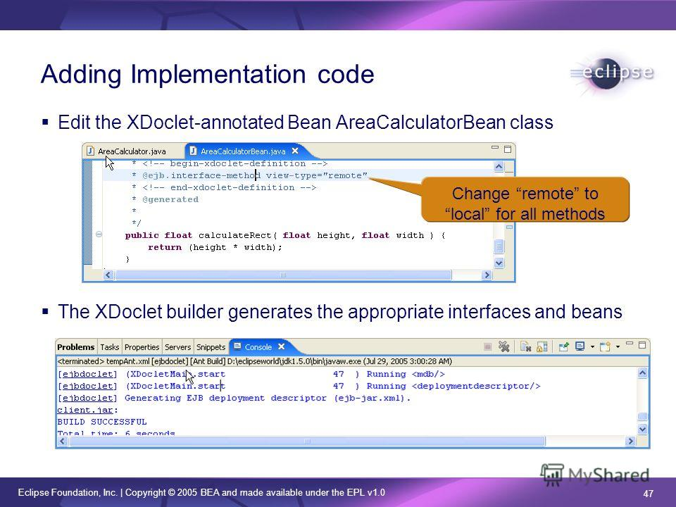 Eclipse Foundation, Inc. | Copyright © 2005 BEA and made available under the EPL v1.0 47 Adding Implementation code Edit the XDoclet-annotated Bean AreaCalculatorBean class The XDoclet builder generates the appropriate interfaces and beans Change rem