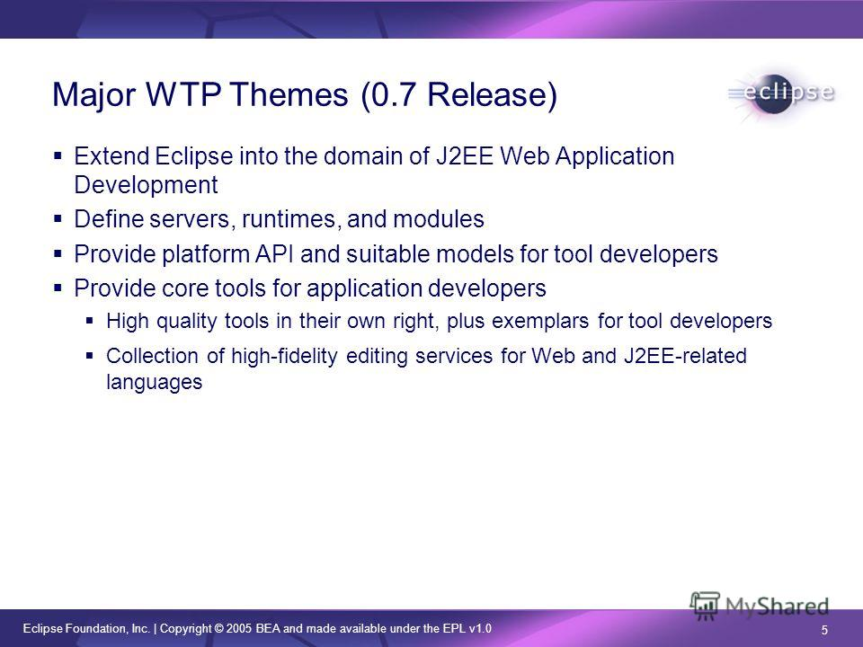 Eclipse Foundation, Inc. | Copyright © 2005 BEA and made available under the EPL v1.0 5 Major WTP Themes (0.7 Release) Extend Eclipse into the domain of J2EE Web Application Development Define servers, runtimes, and modules Provide platform API and s