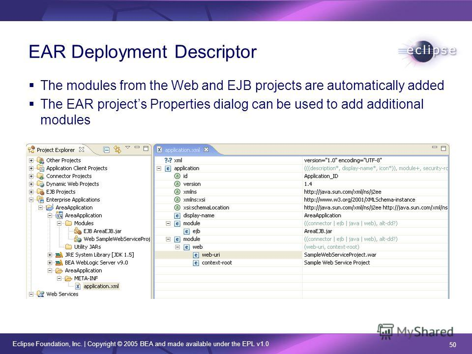 Eclipse Foundation, Inc. | Copyright © 2005 BEA and made available under the EPL v1.0 50 EAR Deployment Descriptor The modules from the Web and EJB projects are automatically added The EAR projects Properties dialog can be used to add additional modu