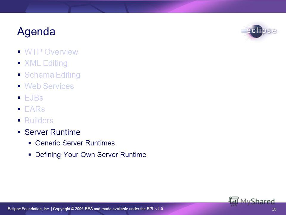 Eclipse Foundation, Inc. | Copyright © 2005 BEA and made available under the EPL v1.0 58 Agenda WTP Overview XML Editing Schema Editing Web Services EJBs EARs Builders Server Runtime Generic Server Runtimes Defining Your Own Server Runtime