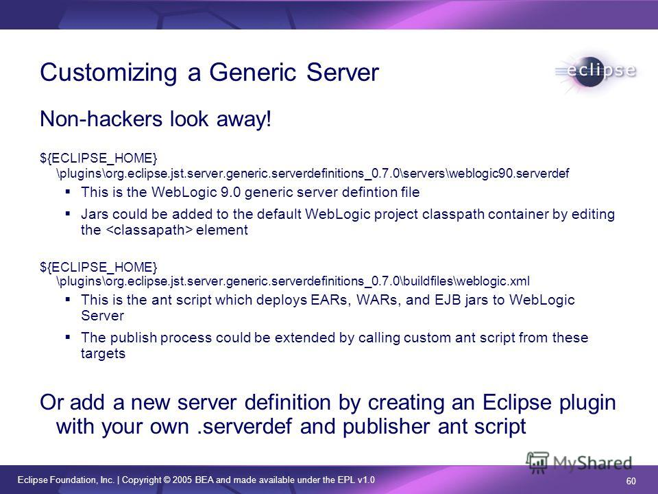 Eclipse Foundation, Inc. | Copyright © 2005 BEA and made available under the EPL v1.0 60 Customizing a Generic Server Non-hackers look away! ${ECLIPSE_HOME} \plugins\org.eclipse.jst.server.generic.serverdefinitions_0.7.0\servers\weblogic90. serverdef