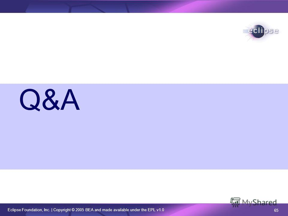 Eclipse Foundation, Inc. | Copyright © 2005 BEA and made available under the EPL v1.0 65 Q&A