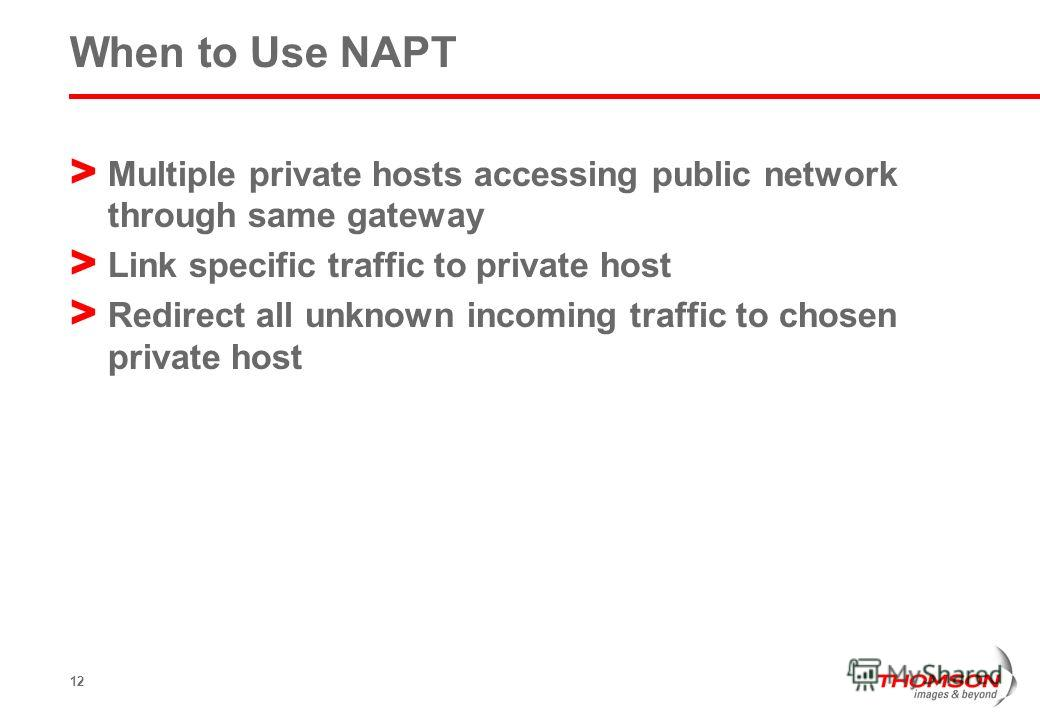12 When to Use NAPT > Multiple private hosts accessing public network through same gateway > Link specific traffic to private host > Redirect all unknown incoming traffic to chosen private host