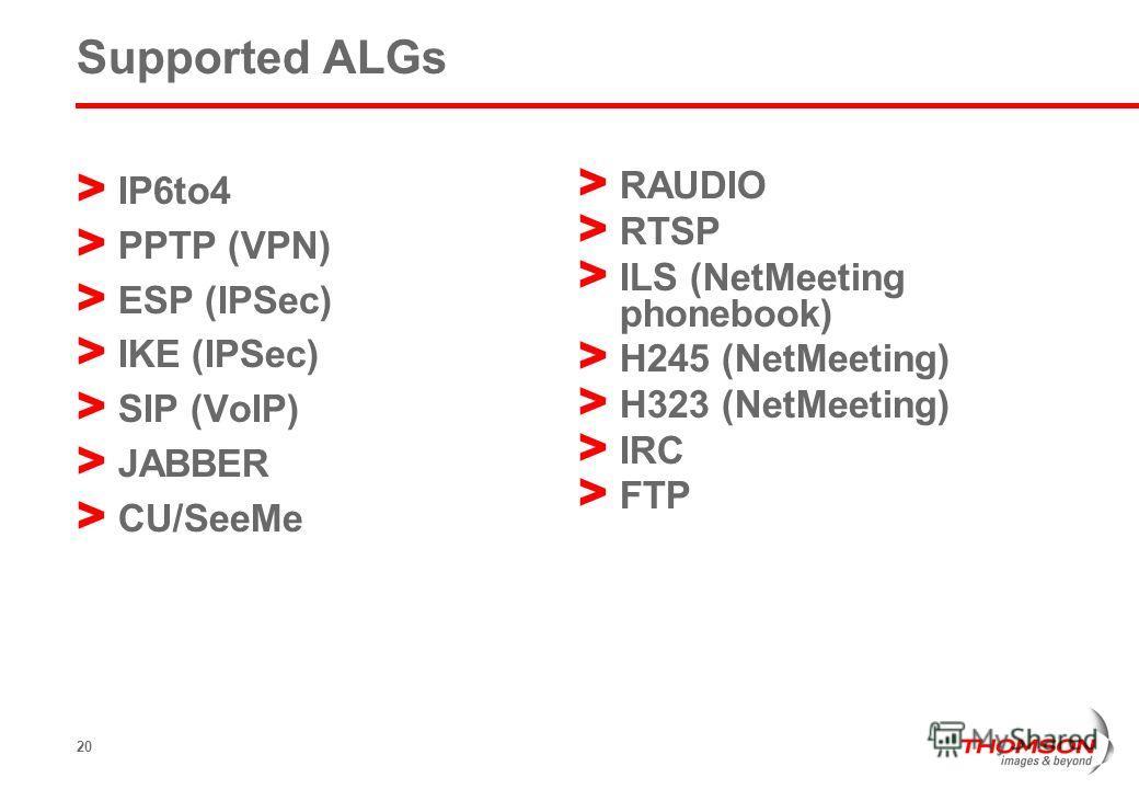 20 Supported ALGs > IP6to4 > PPTP (VPN) > ESP (IPSec) > IKE (IPSec) > SIP (VoIP) > JABBER > CU/SeeMe > RAUDIO > RTSP > ILS (NetMeeting phonebook) > H245 (NetMeeting) > H323 (NetMeeting) > IRC > FTP