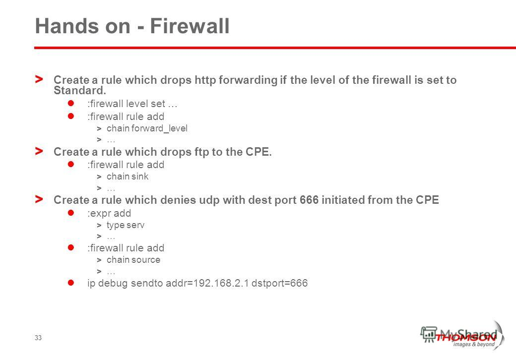 33 Hands on - Firewall > Create a rule which drops http forwarding if the level of the firewall is set to Standard. :firewall level set … :firewall rule add > chain forward_level > … > Create a rule which drops ftp to the CPE. :firewall rule add > ch
