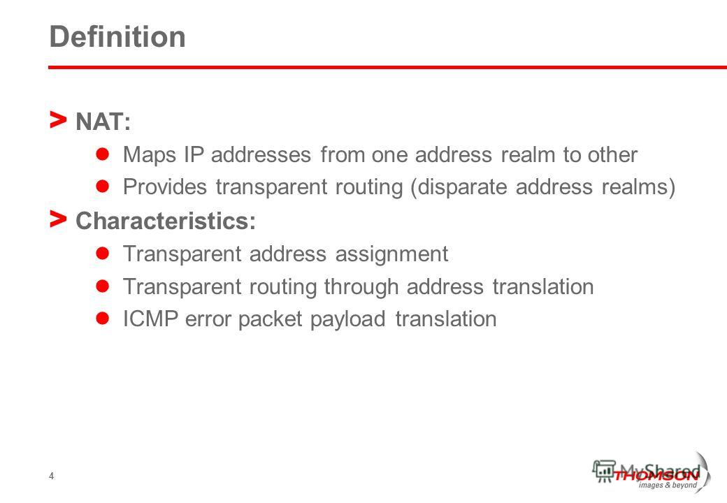 4 Definition > NAT: Maps IP addresses from one address realm to other Provides transparent routing (disparate address realms) > Characteristics: Transparent address assignment Transparent routing through address translation ICMP error packet payload