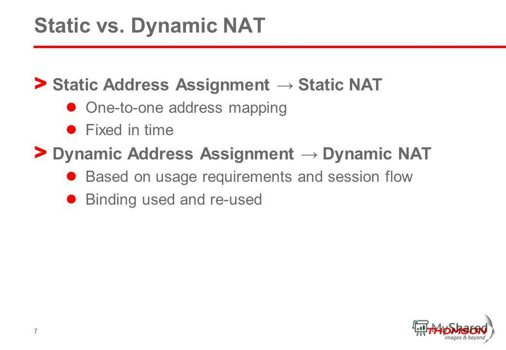 7 Static vs. Dynamic NAT > Static Address Assignment Static NAT One-to-one address mapping Fixed in time > Dynamic Address Assignment Dynamic NAT Based on usage requirements and session flow Binding used and re-used