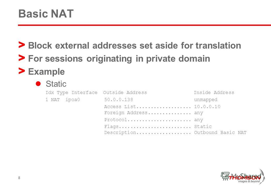 8 Basic NAT > Block external addresses set aside for translation > For sessions originating in private domain > Example Static Idx Type Interface Outside Address Inside Address 1 NAT ipoa0 50.0.0.138 unmapped Access List................... 10.0.0.10