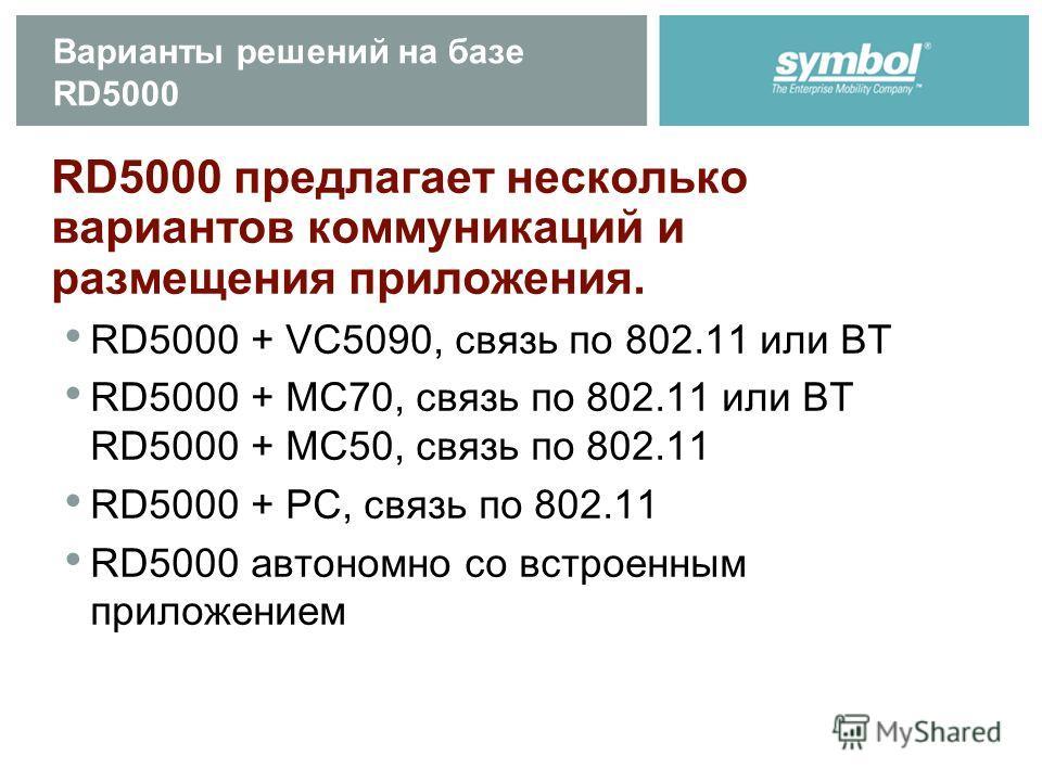 Варианты решений на базе RD5000 RD5000 предлагает несколько вариантов коммуникаций и размещения приложения. RD5000 + VC5090, связь по 802.11 или BT RD5000 + MC70, связь по 802.11 или BT RD5000 + MC50, связь по 802.11 RD5000 + PC, связь по 802.11 RD50