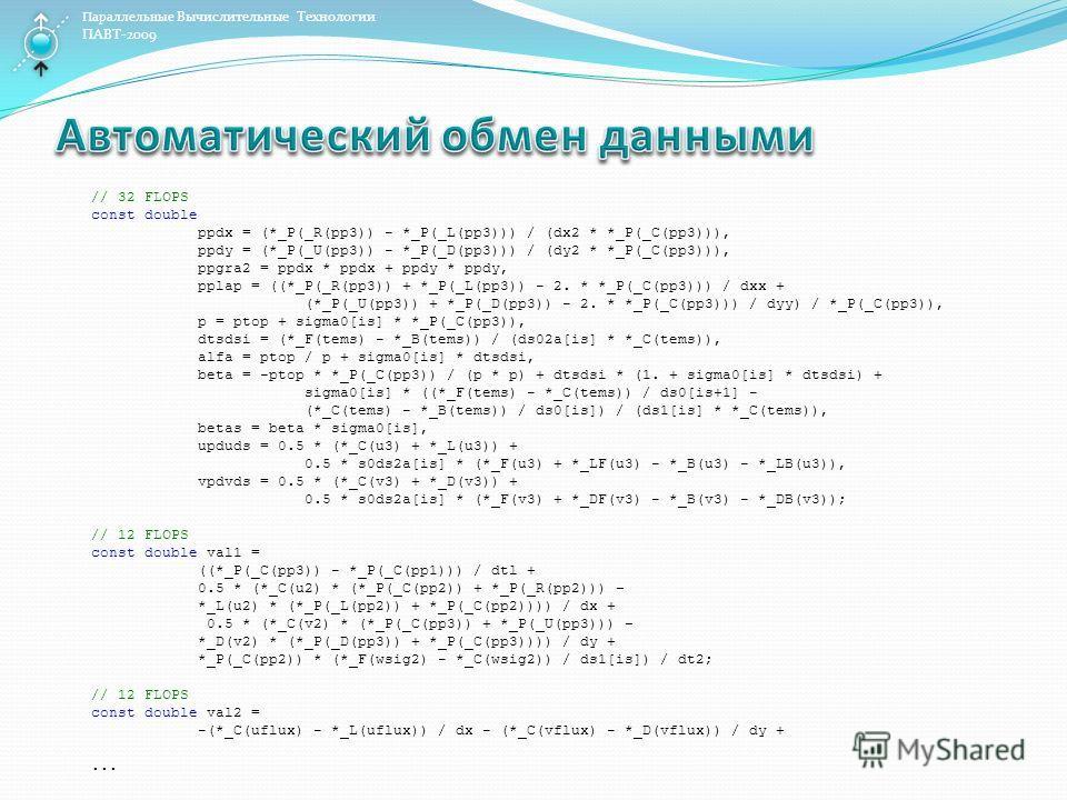 Параллельные Вычислительные Технологии ПАВТ-2009 // 32 FLOPS const double ppdx = (*_P(_R(pp3)) - *_P(_L(pp3))) / (dx2 * *_P(_C(pp3))), ppdy = (*_P(_U(pp3)) - *_P(_D(pp3))) / (dy2 * *_P(_C(pp3))), ppgra2 = ppdx * ppdx + ppdy * ppdy, pplap = ((*_P(_R(p
