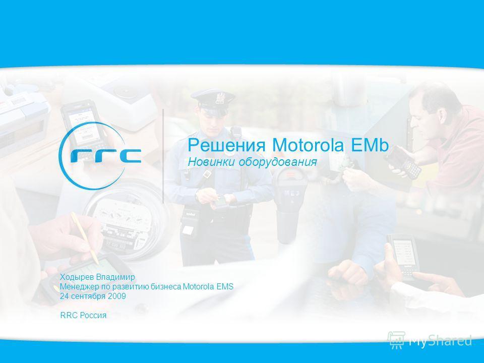 Решения Motorola EMb Новинки оборудования Ходырев Владимир Менеджер по развитию бизнеса Motorola EMS 24 сентября 2009 RRC Россия