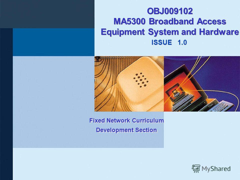 ISSUE Fixed Network Curriculum Development Section 1.0 OBJ009102 MA5300 Broadband Access Equipment System and Hardware