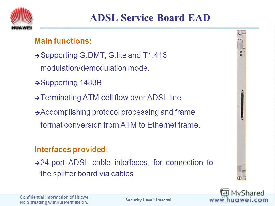 Confidential Information of Huawei. No Spreading without Permission. Security Level: Internal ADSL Service Board EAD Main functions: Supporting G.DMT, G.lite and T1.413 modulation/demodulation mode. Supporting 1483B. Terminating ATM cell flow over AD