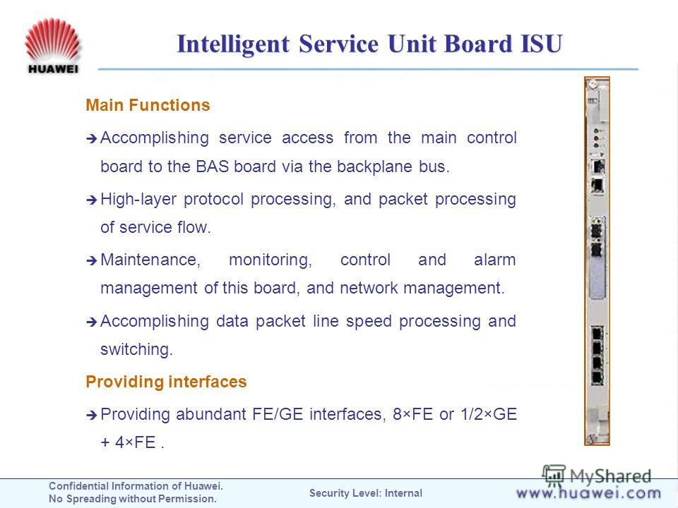 Confidential Information of Huawei. No Spreading without Permission. Security Level: Internal Intelligent Service Unit Board ISU Main Functions Accomplishing service access from the main control board to the BAS board via the backplane bus. High-laye