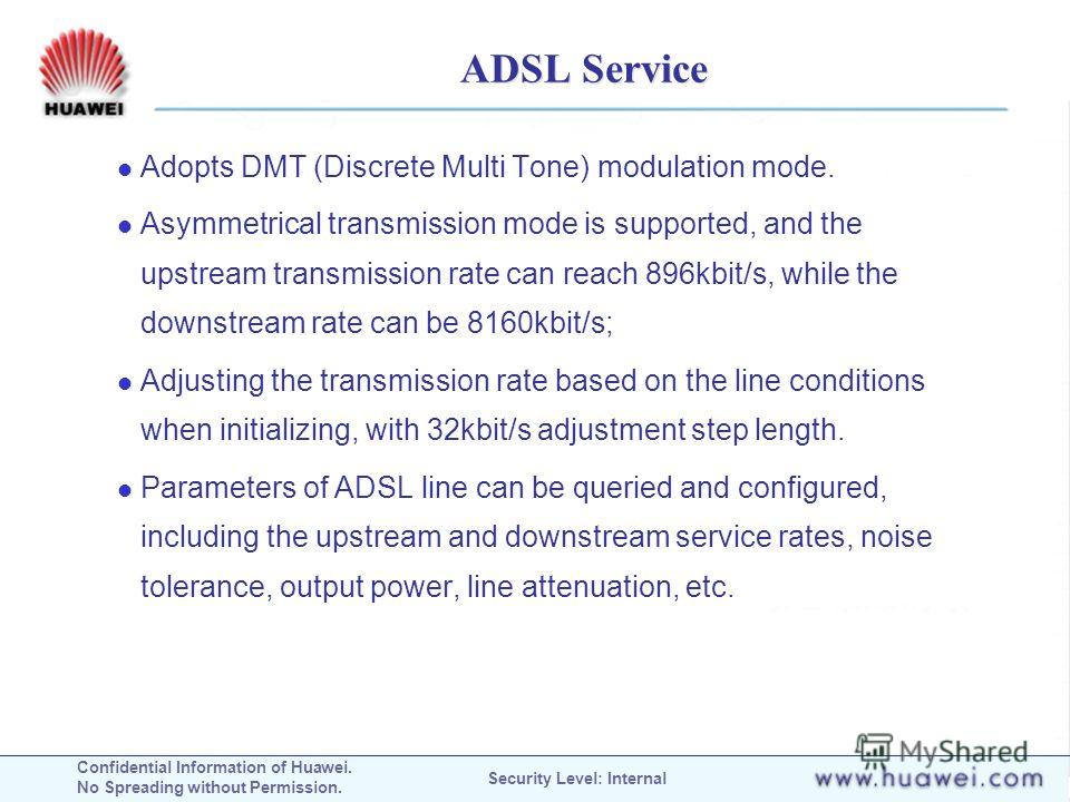 Confidential Information of Huawei. No Spreading without Permission. Security Level: Internal ADSL Service Adopts DMT (Discrete Multi Tone) modulation mode. Asymmetrical transmission mode is supported, and the upstream transmission rate can reach 896