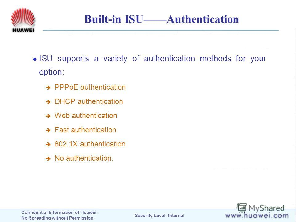 Confidential Information of Huawei. No Spreading without Permission. Security Level: Internal Built-in ISUAuthentication ISU supports a variety of authentication methods for your option: PPPoE authentication DHCP authentication Web authentication Fas