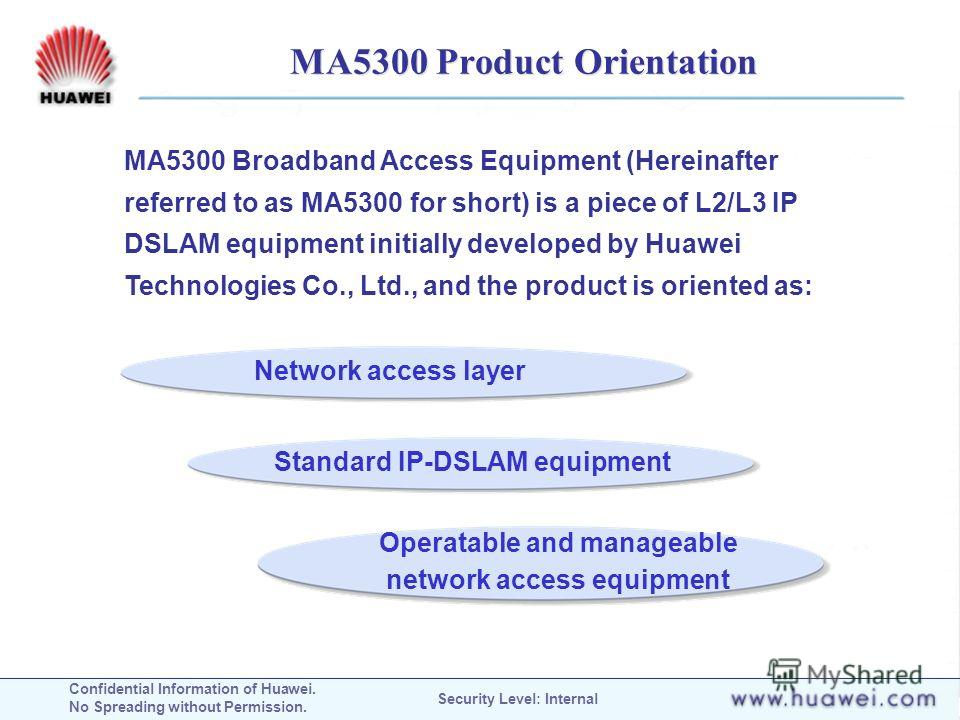 Confidential Information of Huawei. No Spreading without Permission. Security Level: Internal MA5300 Product Orientation MA5300 Broadband Access Equipment (Hereinafter referred to as MA5300 for short) is a piece of L2/L3 IP DSLAM equipment initially