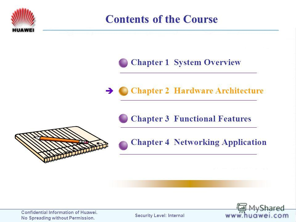 Confidential Information of Huawei. No Spreading without Permission. Security Level: Internal Contents of the Course Chapter 1 System Overview Chapter 2 Hardware Architecture Chapter 3 Functional Features Chapter 4 Networking Application