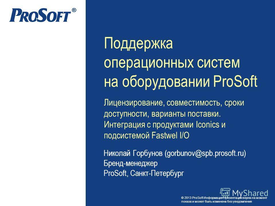 © 2013 ProSoft Информация презентации верна на момент показа и может быть изменена без уведомления Николай Горбунов (gorbunov@spb.prosoft.ru) Бренд-менеджер ProSoft, Санкт-Петербург Поддержка операционных систем на оборудовании ProSoft Лицензирование