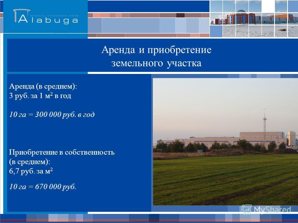 Аренда и приобретение земельного участка Аренда (в среднем): 3 руб. за 1 м 2 в год 10 га = 300 000 руб. в год Приобретение в собственность (в среднем): 6,7 руб. за м 2 10 га = 670 000 руб.
