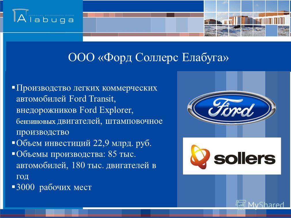 ООО «Форд Соллерс Елабуга» Производство легких коммерческих автомобилей Ford Transit, внедорожников Ford Explorer, бензиновых двигателей, штамповочное производство Объем инвестиций 22,9 млрд. руб. Объемы производства: 85 тыс. автомобилей, 180 тыс. дв