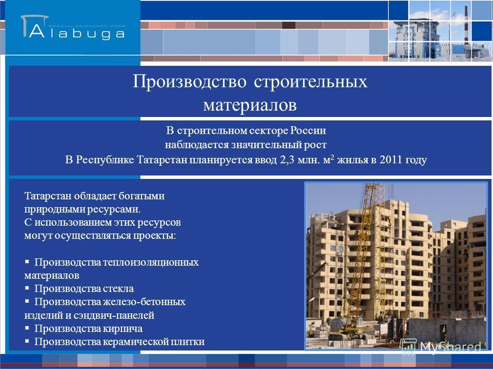 Производство строительных материалов В строительном секторе России наблюдается значительный рост Татарстан обладает богатыми природными ресурсами. С использованием этих ресурсов могут осуществляться проекты: Производства теплоизоляционных материалов