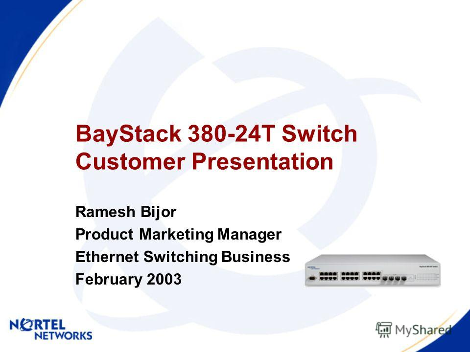 BayStack 380-24T Switch Customer Presentation Ramesh Bijor Product Marketing Manager Ethernet Switching Business February 2003